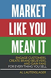 Market Like You Mean It: Engage Customers, Create Brand Believers, and Gain Fans for Everything You Sell