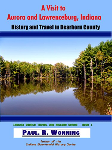 A Visit to Aurora and Lawrenceburg, Indiana: History and Travel in Dearborn County (Indiana County Travel and History Series Book 1)