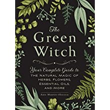 The Green Witch: Your Complete Guide to the Natural Magic of Herbs, Flowers, Essential Oils, and Mor