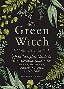 The Green Witch: Your Complete Guide to the Natural Magic of Herbs, Flowers, Essential Oils, and More by [Murphy-Hiscock, Arin]
