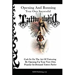 Opening And Running Your Own Successful Tattoo Studio: Cash In On The Art Of Tattooing By Opening Up Your Very Own Popular In-Demand Tattoo Parlor