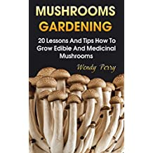 Mushrooms Gardening:  20 Lessons And Tips How To Grow Edible And Medicinal Mushrooms
