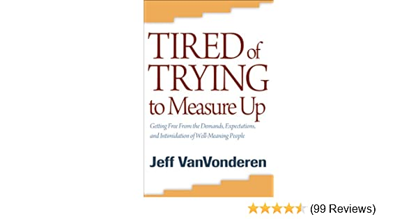 Tired of trying to measure up getting free from the demands tired of trying to measure up getting free from the demands expectations and intimidation of well meaning people kindle edition by jeff vanvonderen fandeluxe Gallery