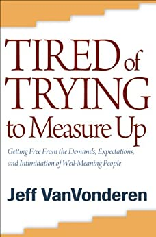 Tired of Trying to Measure Up: Getting Free from the Demands, Expectations, and Intimidation of Well-Meaning People by [VanVonderen, Jeff]