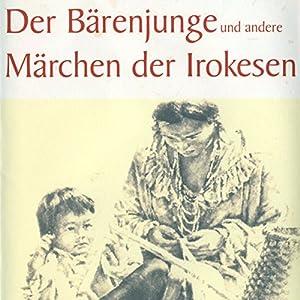 Der Bärenjunge und andere Märchen der Irokesen Hörbuch
