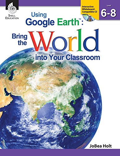 Using Google Earth™: Bring the World into Your Classroom Levels 6-8