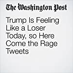Trump Is Feeling Like a Loser Today, so Here Come the Rage Tweets | Greg Sargent