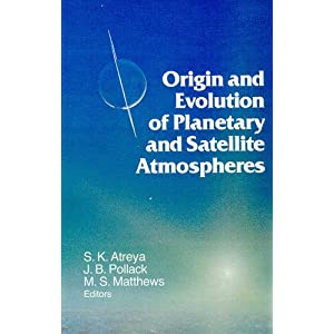 Origin and Evolution of Planetary and Satellite Atmospheres (Space Science Series) S. K. Atreya, J.B. Pollack and M.S. Matthews