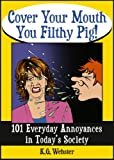 COVER YOUR MOUTH YOU FILTHY PIG: 101 Everyday Annoyances in Today's Society