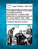 The rightful relation of the state to private business associations : a paper read before the Commercial Club of St. Louis, March 15th 1890, Frederick Newton Judson, 1240186525