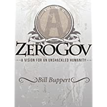 ZeroGov: A Vision for an Unshackled Humanity: Volume II