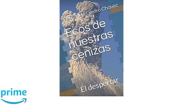 Ecos de nuestras cenizas: El despertar (Spanish Edition): Fernando Castro Chávez: 9781719816946: Amazon.com: Books
