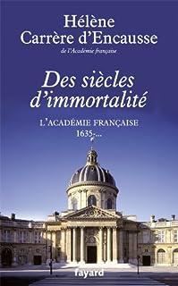 Des siècles d'immortalité : l'Académie française, 1635-.., Carrère d'Encausse, Hélène