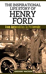 Henry Ford - The Inspirational Life Story Of Henry Ford, From Automobiles To Philosophy (Inspirational Life Stories By Gregory Watson Book 5)
