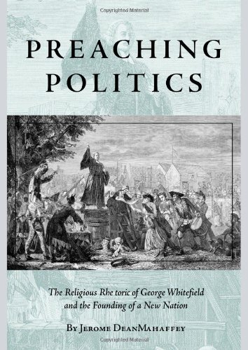 Preaching Politics: The Religious Rhetoric of George Whitefield and the Founding of a New Nation (Studies in Rhetoric and Religion)