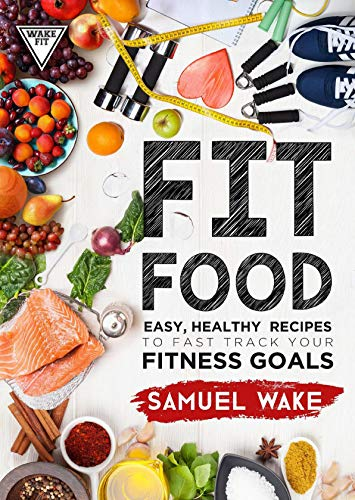 FIT FOOD: Easy, healthy recipes to fast track your fitness goals por Samuel Wake