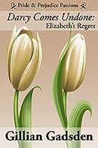 Darcy Comes Undone: Elizabeth's Regret (pride & Prejudice Passions Book 2)
