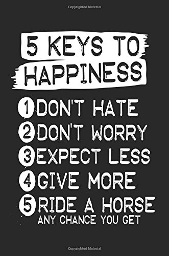 5 Keys To Happiness 1 Don't Hate 2 Don't Worry 3 Expect Less 4 Give More 5 Ride A Horse Any Chance You Get: Lined Journals To Write In (notebook, journal, diary)