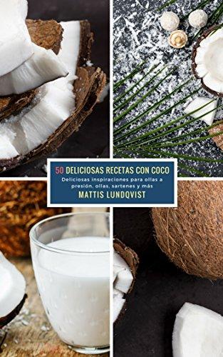 50 Deliciosas Recetas Con Coco: Deliciosas inspiraciones para ollas a presión, ollas, sartenes