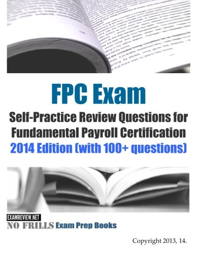 FPC Exam Self-Practice Review Questions for Fundamental Payroll Certification: 2014 Edition (with 100+ questions)