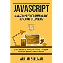 Javascript: Javascript Programming For Absolute Beginners: Ultimate Guide To Javascript Coding, Javascript Programs And Javascript Language