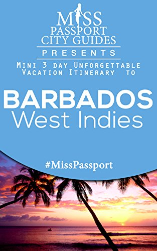Miss Passport City Guides Presents: A 3 day Unforgettable mini Vacation Itinerary to Barbados: Barbados Travel Guide (Miss Passport Travel Guides Book 129)