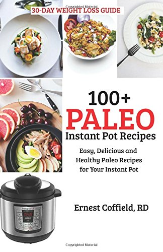 100+ Paleo Instant Pot Recipes: Easy, Delicious and Healthy Paleo Recipes for Your Instant Pot (The 30-Day Weight Loss/Belly Fat -
