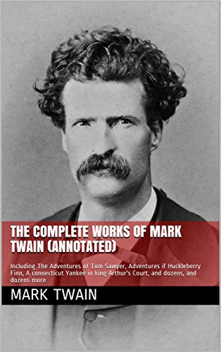The Complete Works of Mark Twain (Annotated): Including The Adventures of Tom Sawyer, Adventures if Huckleberry Finn, A connecticut Yankee in king Arthur's Court, and dozens,  and dozens more (Adventures Of Mark Twain The Mysterious Stranger)