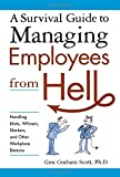 A Survival Guide to Managing Employees from Hell: Handling Idiots, Whiners, Slackers, and Other Wo