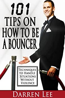 101 Tips on How to Be a Bouncer: Techniques to Handle Situations Without Violence by [Lee, Darren]