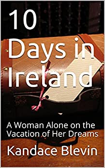 10 Days in Ireland: A Woman Alone on the Vacation of Her Dreams by [Blevin, Kandace]