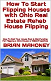 How To Start Flipping Houses with Ohio Real Estate Rehab House Flipping: How To Sell Your House Fast & Get Funding For Flipping a Ohio House or REO Properties