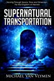 Supernatural Transportation: Moving Through Space, Time and Dimension for the Kingdom of Heaven