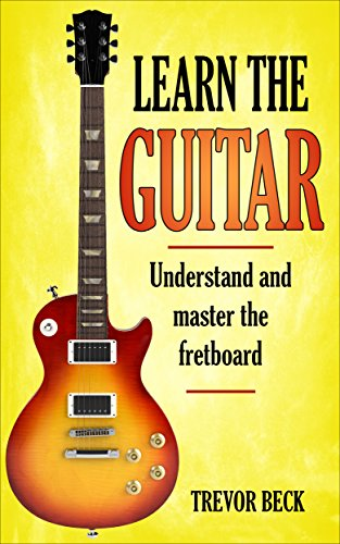 Learn the guitar: Understand and master the fretboard by [Beck, Trevor]
