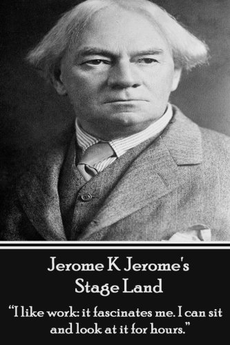 Jerome K Jerome's Stage Land: I like work: it fascinates me. I can sit and look at is for hours. PDF