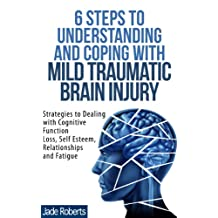 6 STEPS TO UNDERSTANDING AND COPING WITH MILD TRAUMATIC BRAIN INJURY: Strategies to Dealing with Cognitive Function Loss, Self Esteem, Relationships and Fatigue