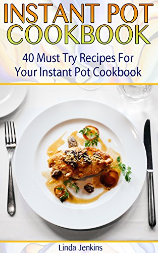 Instant Pot Cookbook: 40 Must Try Recipes For Your Instant Pot Cookbook: (Instant Pot Cookbook 101, Instant Pot Quick And Easy, Instant Pot Recipes) by Linda  Jenkins