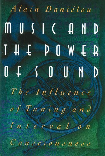Music And The Power Of Sound: The Influence Of Tuning And Interval On Consciousness Reprinted Edition By Alain Danielou Published By Inner Traditions Bear And Company (1995)