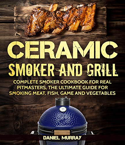 Ceramic  Smoker and Grill: Complete Smoker Cookbook for Real Pitmasters, The Ultimate Guide for Smoking Meat, Fish, Game and Vegetables ( Suitable for Kamado and Big Green Egg SMOKERS ) by Daniel Murray