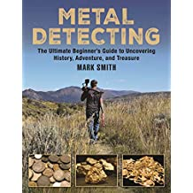 Metal Detecting: The Ultimate Beginner?s Guide to Uncovering History, Adventure, and Treasure