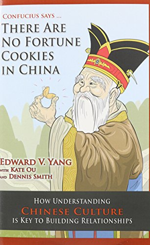 Confucius Says ... There Are No Fortune Cookies in China: How Understanding Chinese Culture Is Key to Building Relationships
