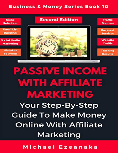 Passive Income With Affiliate Marketing: Your Step-By-Step Guide To Make Money Online With Affiliate Marketing (Business…