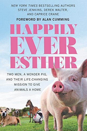 Happily Ever Esther: Two Men, a Wonder Pig, and Their Life-Changing Mission to Give Animals a Home by Steve Jenkins, Derek Walter
