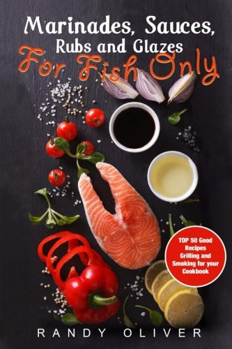 Marinades, Sauces, Rubs and Glazes for FISH only. TOP 50 good recipes Grilling and Smoking for your Cookbook