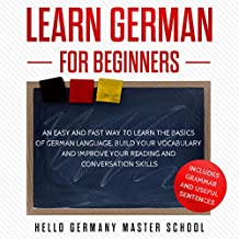 Learn German for Beginners: An Easy and Fast Way to Learn the Basic of German Language, Build Your Vocabulary, and Improve Your Reading and Conversation Skills
