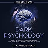 #9: Persuasion: Dark Psychology - Secret Techniques to Influence Anyone Using Mind Control, Manipulation and Deception: Dark Psychology Series, Volume 1