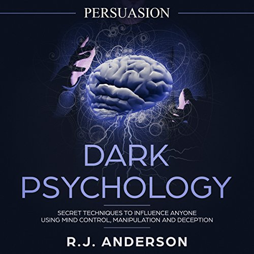 Persuasion: Dark Psychology - Secret Techniques to Influence Anyone Using Mind Control, Manipulation and Deception: Dark Psychology Series, Volume 1