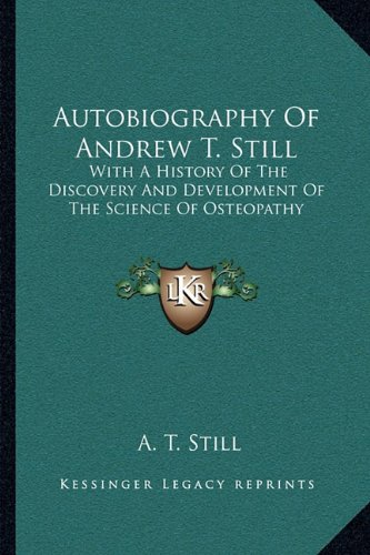 Read Online Autobiography Of Andrew T. Still: With A History Of The Discovery And Development Of The Science Of Osteopathy ebook
