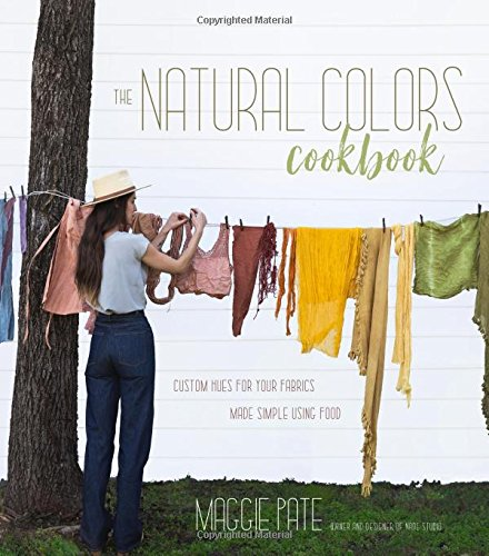 The Natural Colors Cookbook: Custom Hues For Your Fabrics Made Simple Using Food - Natural Dye Plants