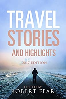Travel Stories and Highlights: 2017 Edition by [Fear, Robert]